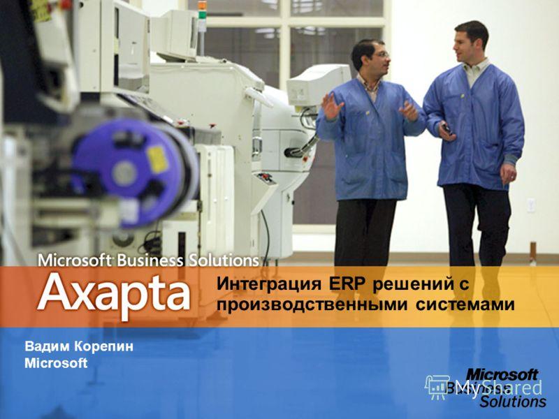 Интеграция ERP решений с производственными системами Вадим Корепин Microsoft