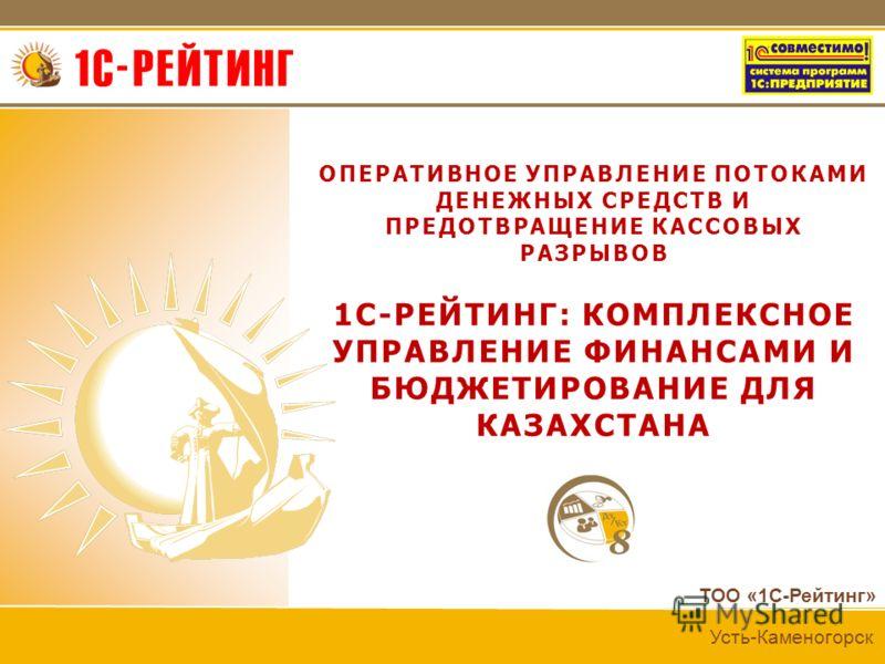 ТОО «1С-Рейтинг» Усть-Каменогорск ОПЕРАТИВНОЕ УПРАВЛЕНИЕ ПОТОКАМИ ДЕНЕЖНЫХ СРЕДСТВ И ПРЕДОТВРАЩЕНИЕ КАССОВЫХ РАЗРЫВОВ 1С-РЕЙТИНГ: КОМПЛЕКСНОЕ УПРАВЛЕНИЕ ФИНАНСАМИ И БЮДЖЕТИРОВАНИЕ ДЛЯ КАЗАХСТАНА