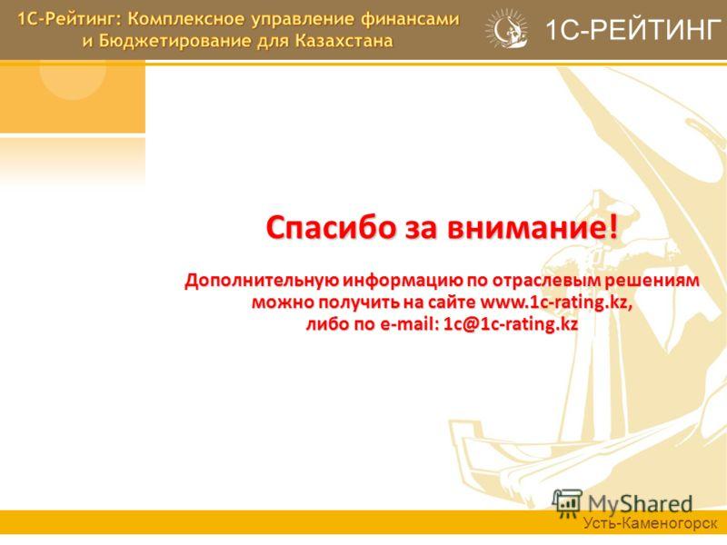 Спасибо за внимание! Дополнительную информацию по отраслевым решениям можно получить на сайте www.1c-rating.kz, либо по e-mail: 1c@1c-rating.kz Усть-Каменогорск 1С-РЕЙТИНГ