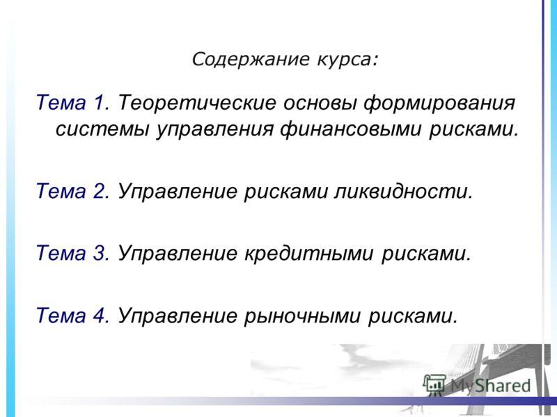 Содержание курса: Тема 1. Теоретические основы формирования системы управления финансовыми рисками. Тема 2. Управление рисками ликвидности. Тема 3. Управление кредитными рисками. Тема 4. Управление рыночными рисками.