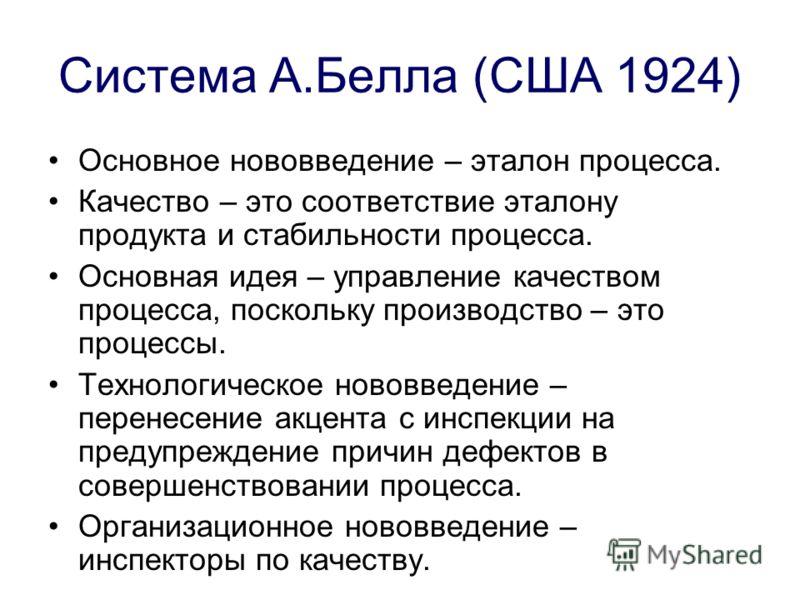 Система А.Белла (США 1924) Основное нововведение – эталон процесса. Качество – это соответствие эталону продукта и стабильности процесса. Основная идея – управление качеством процесса, поскольку производство – это процессы. Технологическое нововведен