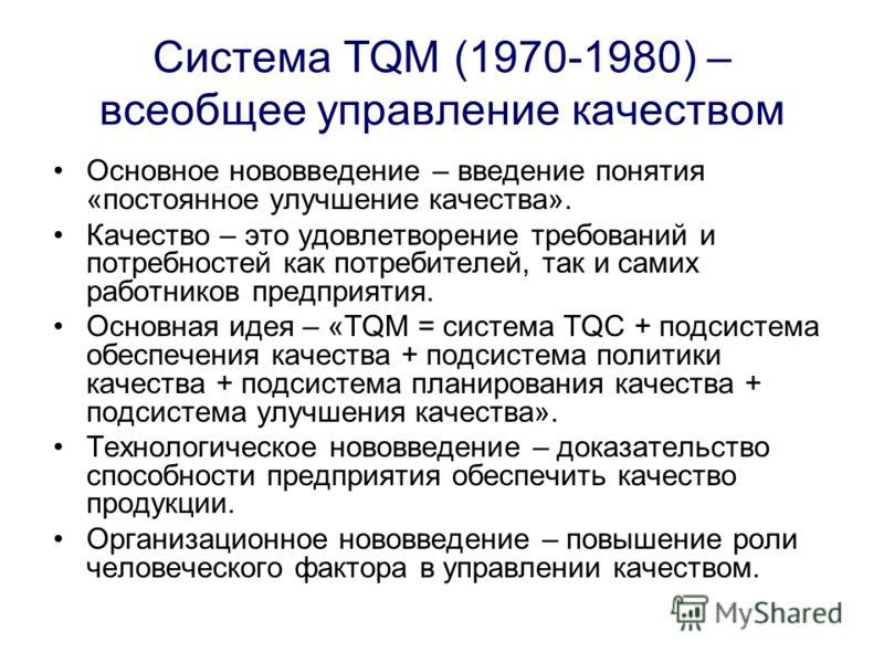 Система TQM (1970-1980) – всеобщее управление качеством Основное нововведение – введение понятия «постоянное улучшение качества». Качество – это удовлетворение требований и потребностей как потребителей, так и самих работников предприятия. Основная и