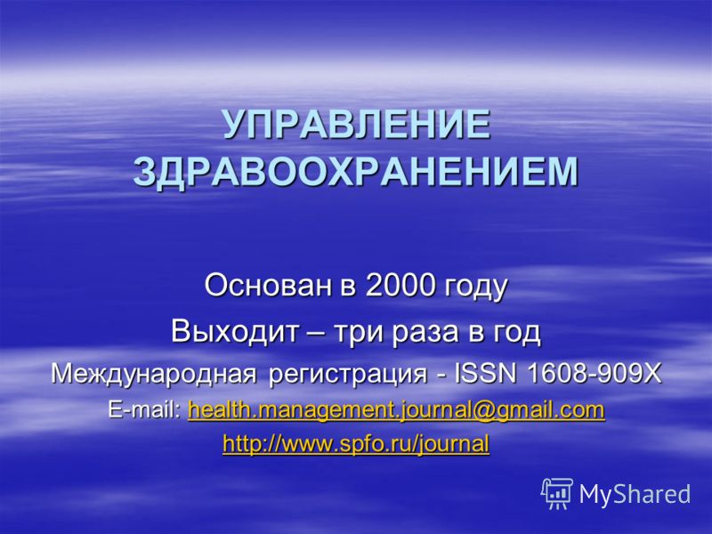 УПРАВЛЕНИЕ ЗДРАВООХРАНЕНИЕМ Основан в 2000 году Выходит – три раза в год Международная регистрация - ISSN 1608-909X E-mail: health.management.journal@gmail.com health.management.journal@gmail.com http://www.spfo.ru/journal