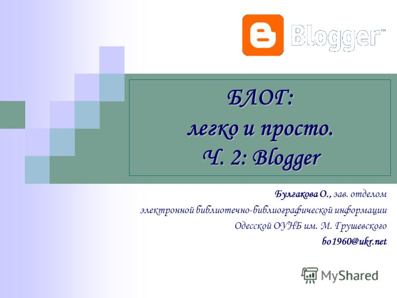БЛОГ: легко и просто. Ч. 2: Blogger Булгакова О., зав. отделом электронной библиотечно-библиографической информации Одесской ОУНБ им. М. Грушевского bo1960@ukr.net