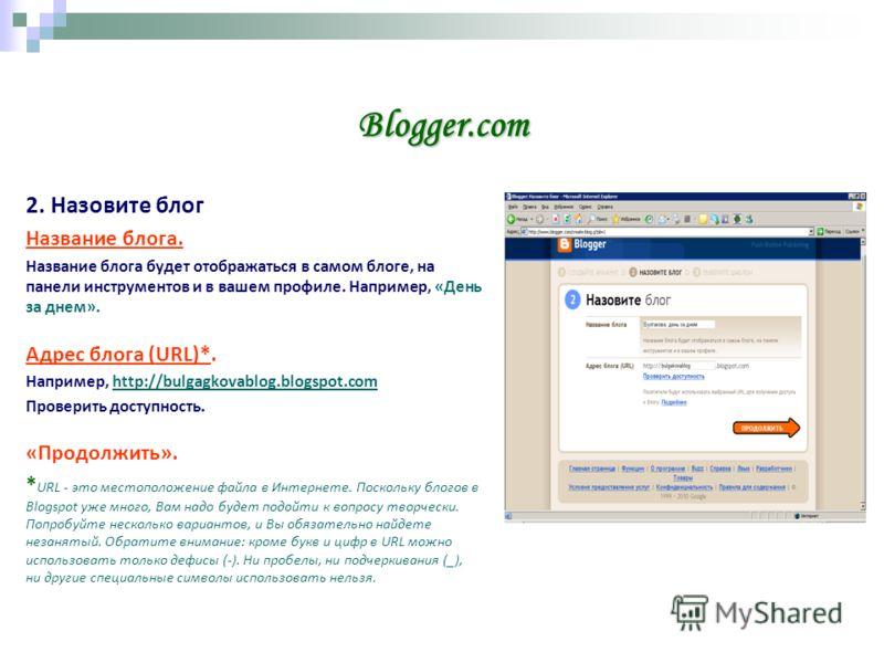 Blogger.com 2. Назовите блог Название блога. Название блога будет отображаться в самом блоге, на панели инструментов и в вашем профиле. Например, «День за днем». Адрес блога (URL)*. Например, http://bulgagkovablog.blogspot.comhttp://bulgagkovablog.bl