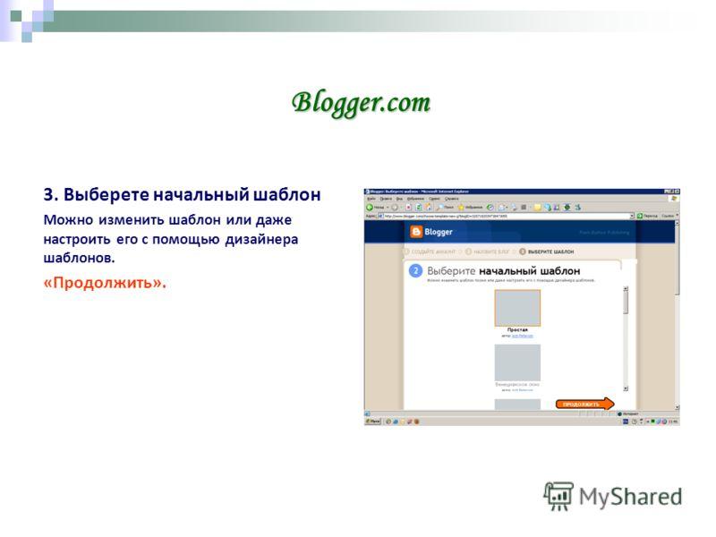 Blogger.com 3. Выберете начальный шаблон Можно изменить шаблон или даже настроить его с помощью дизайнера шаблонов. «Продолжить».