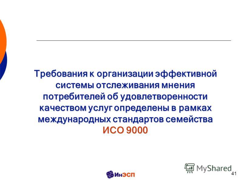 41 Требования к организации эффективной системы отслеживания мнения потребителей об удовлетворенности качеством услуг определены в рамках международных стандартов семейства ИСО 9000