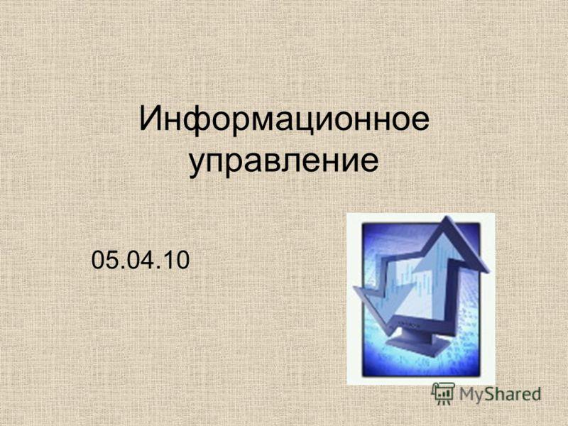 Информационное управление 05.04.10