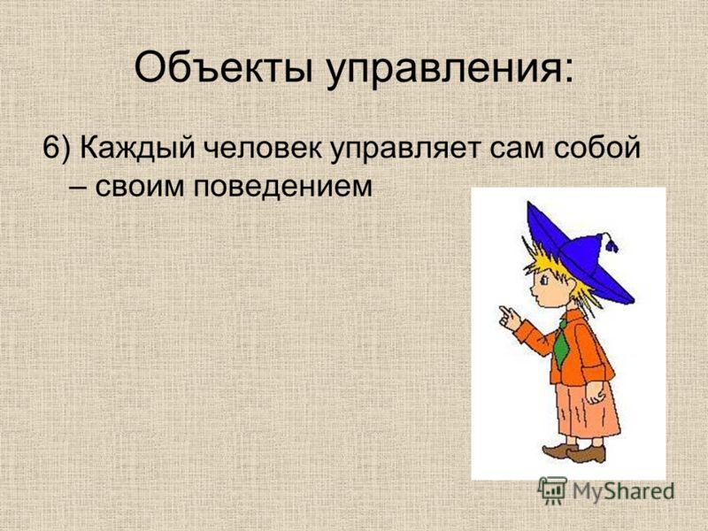 Объекты управления: 6) Каждый человек управляет сам собой – своим поведением
