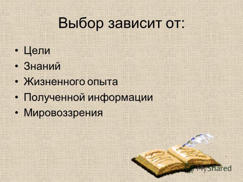 Выбор зависит от: Цели Знаний Жизненного опыта Полученной информации Мировоззрения