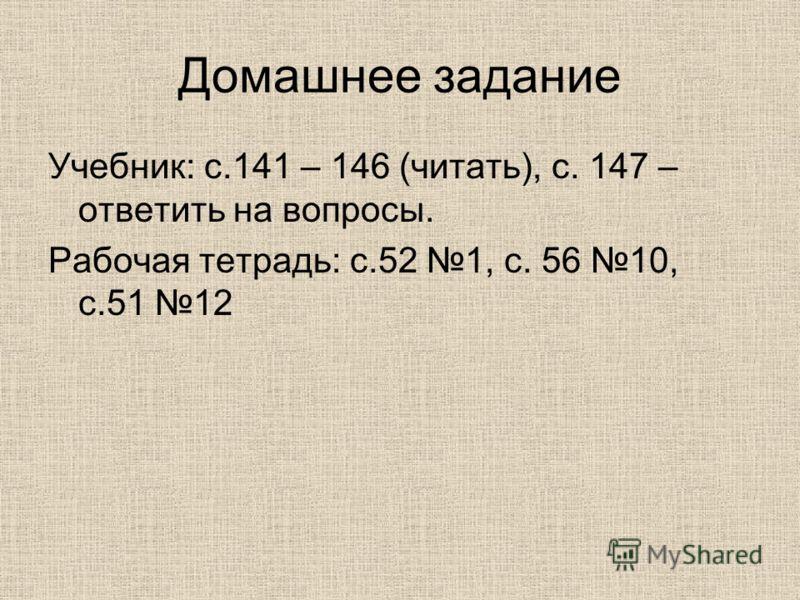 Домашнее задание Учебник: с.141 – 146 (читать), с. 147 – ответить на вопросы. Рабочая тетрадь: с.52 1, с. 56 10, с.51 12