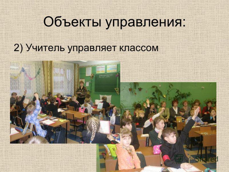 Объекты управления: 2) Учитель управляет классом