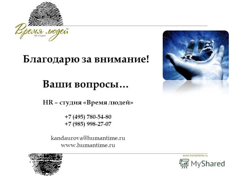Благодарю за внимание! Ваши вопросы… HR – студия «Время людей» +7 (495) 780-54-80 +7 (985) 998-27-07 kandaurova@humantime.ru www.humantime.ru