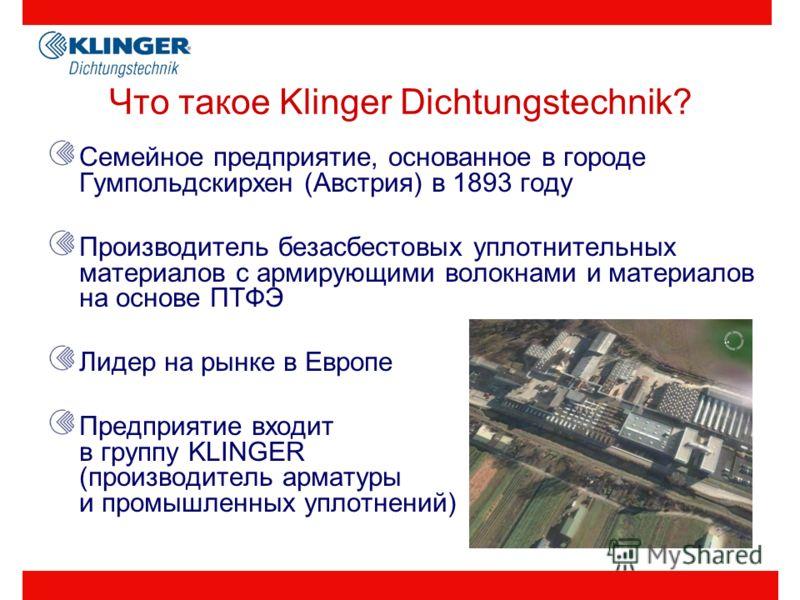 Что такое Klinger Dichtungstechnik? Семейное предприятие, основанное в городе Гумпольдскирхен (Австрия) в 1893 году Производитель безасбестовых уплотнительных материалов с армирующими волокнами и материалов на основе ПТФЭ Лидер на рынке в Европе Пред