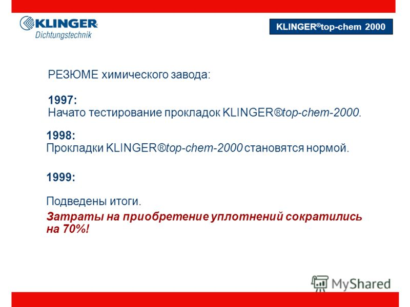 РЕЗЮМЕ химического завода: 1997: Начато тестирование прокладок KLINGER®top-chem-2000. 1998: Прокладки KLINGER®top-chem-2000 становятся нормой. 1999: Подведены итоги. Затраты на приобретение уплотнений сократились на 70%! KLINGER ® top-chem 2000