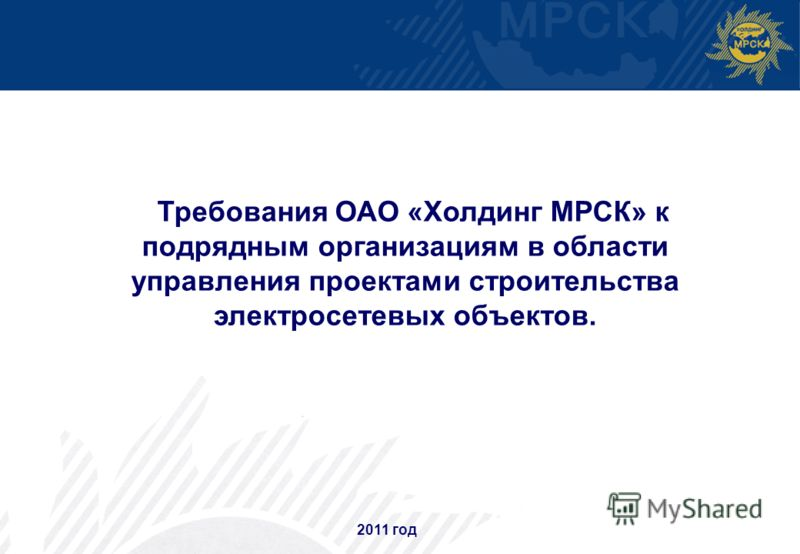 11 2011 год Требования ОАО «Холдинг МРСК» к подрядным организациям в области управления проектами строительства электросетевых объектов.