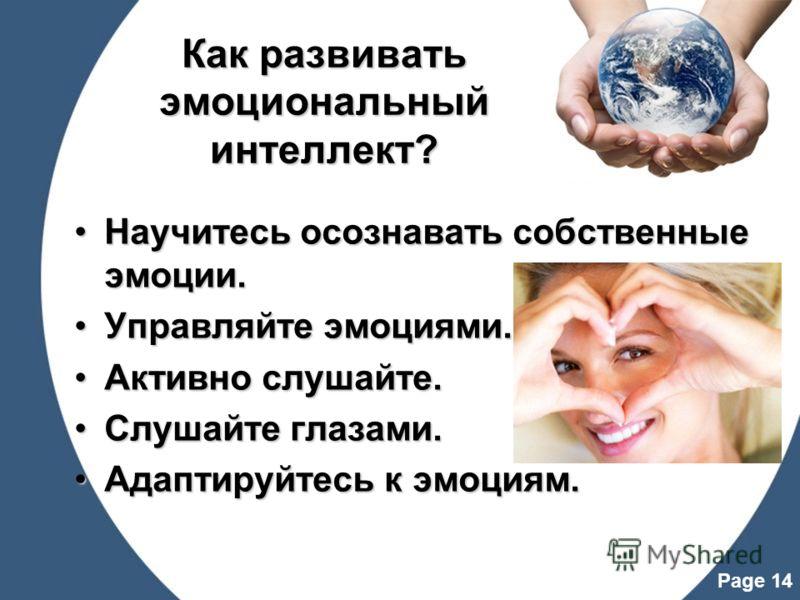 Page 14 Как развивать эмоциональный интеллект? Научитесь осознавать собственные эмоции.Научитесь осознавать собственные эмоции. Управляйте эмоциями.Управляйте эмоциями. Активно слушайте.Активно слушайте. Слушайте глазами.Слушайте глазами. Адаптируйте