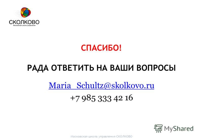 СПАСИБО! РАДА ОТВЕТИТЬ НА ВАШИ ВОПРОСЫ Maria_Schultz@skolkovo.ru +7 985 333 42 16 Московская школа управления СКОЛКОВО