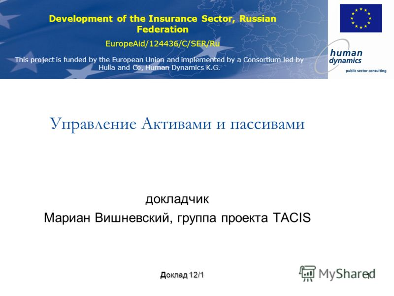 Development of the Insurance Sector, Russian Federation EuropeAid/124436/C/SER/Ru This project is funded by the European Union and implemented by a Consortium led by Hulla and Co, Human Dynamics K.G. 1 Управление Активами и пассивами докладчик Мариан
