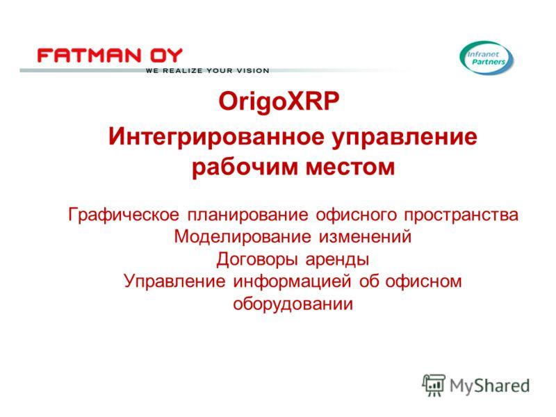 Интегрированное управление рабочим местом Графическое планирование офисного пространства Моделирование изменений Договоры аренды Управление информацией об офисном оборудовании OrigoXRP