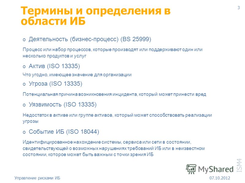 ISM4 18.08.2012Управление рисками ИБ 3 Термины и определения в области ИБ o Деятельность (бизнес-процесс) (BS 25999) Процесс или набор процессов, которые производят или поддерживают один или несколько продуктов и услуг o Актив (ISO 13335) Что угодно,