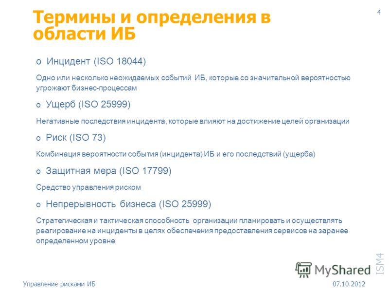 ISM4 18.08.2012Управление рисками ИБ 4 Термины и определения в области ИБ o Инцидент (ISO 18044) Одно или несколько неожидаемых событий ИБ, которые со значительной вероятностью угрожают бизнес-процессам o Ущерб (ISO 25999) Негативные последствия инци