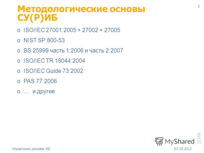 ISM4 18.08.2012Управление рисками ИБ 5 Методологические основы СУ(Р)ИБ o ISO/IEC 27001:2005 + 27002 + 27005 o NIST SP 800-53 o BS 25999 часть 1:2006 и часть 2:2007 o ISO/IEC TR 18044:2004 o ISO/IEC Guide 73:2002 o PAS 77:2006 o … и другие