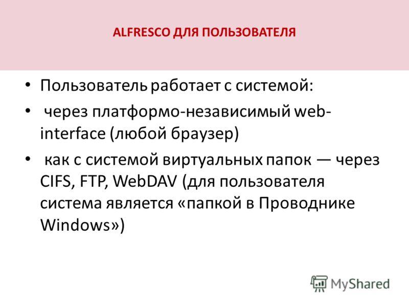 ALFRESCO ДЛЯ ПОЛЬЗОВАТЕЛЯ Пользователь работает с системой: через платформо-независимый web- interface (любой браузер) как с системой виртуальных папок через CIFS, FTP, WebDAV (для пользователя система является «папкой в Проводнике Windows»)