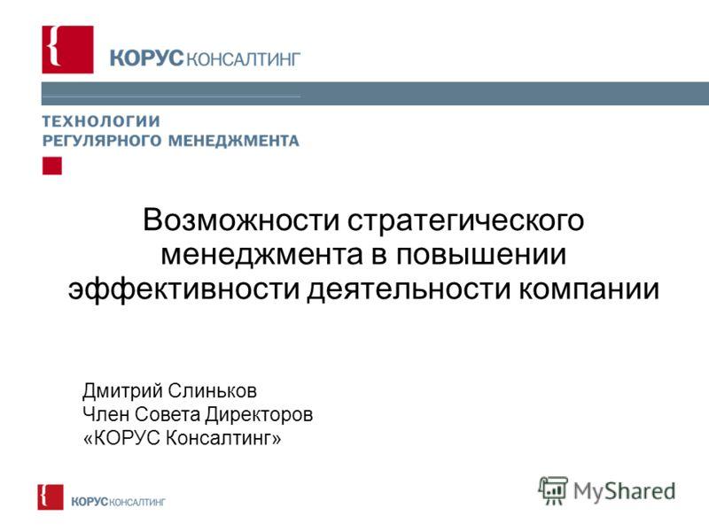 Возможности стратегического менеджмента в повышении эффективности деятельности компании Дмитрий Слиньков Член Совета Директоров «КОРУС Консалтинг»