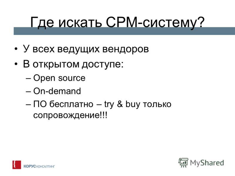 Где искать CPM-систему? У всех ведущих вендоров В открытом доступе: –Open source –On-demand –ПО бесплатно – try & buy только сопровождение!!!