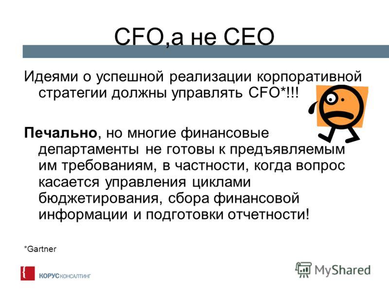 CFO,а не CEO Идеями о успешной реализации корпоративной стратегии должны управлять CFO*!!! Печально, но многие финансовые департаменты не готовы к предъявляемым им требованиям, в частности, когда вопрос касается управления циклами бюджетирования, сбо
