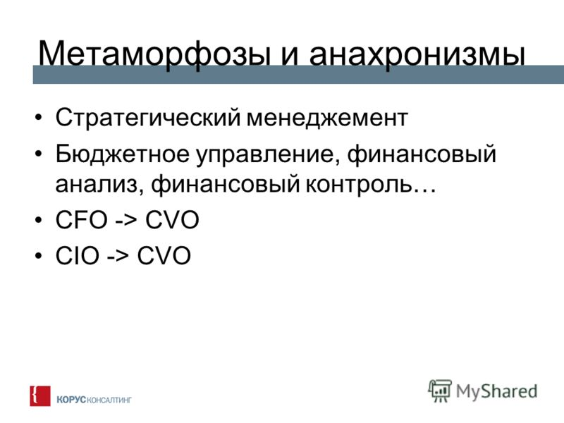Метаморфозы и анахронизмы Стратегический менеджемент Бюджетное управление, финансовый анализ, финансовый контроль… CFO -> CVO CIO -> CVO