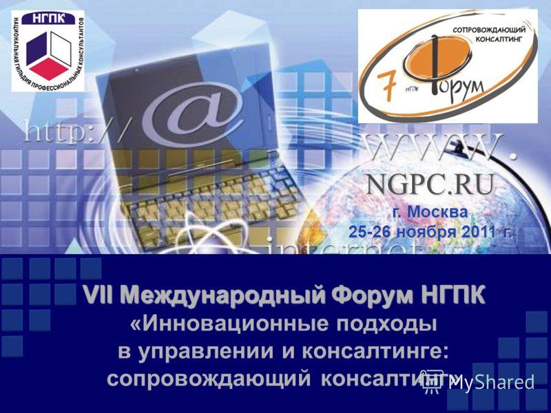 VII Международный Форум НГПК VII Международный Форум НГПК «Инновационные подходы в управлении и консалтинге: сопровождающий консалтинг» NGPC.RU г. Москва 25-26 ноября 2011 г.