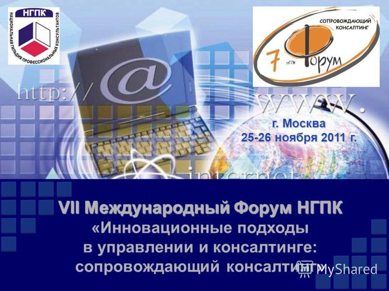 VII Международный Форум НГПК VII Международный Форум НГПК «Инновационные подходы в управлении и консалтинге: сопровождающий консалтинг» г. Москва 25-26 ноября 2011 г.