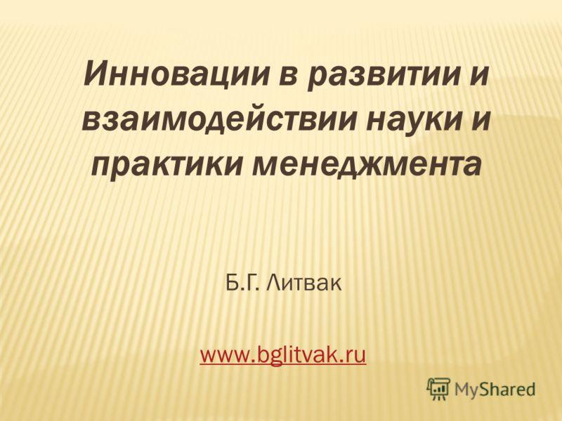 Инновации в развитии и взаимодействии науки и практики менеджмента Б.Г. Литвак www.bglitvak.ru
