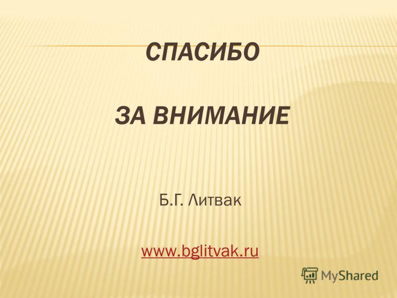 СПАСИБО ЗА ВНИМАНИЕ Б.Г. Литвак www.bglitvak.ru