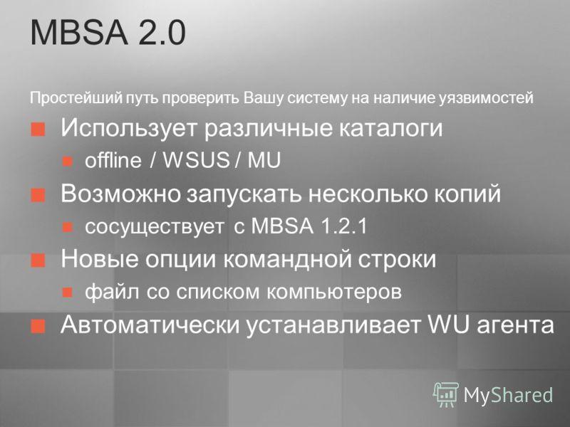 MBSA 2.0 Простейший путь проверить Вашу систему на наличие уязвимостей Использует различные каталоги offline / WSUS / MU Возможно запускать несколько копий сосуществует с MBSA 1.2.1 Новые опции командной строки файл со списком компьютеров Автоматичес