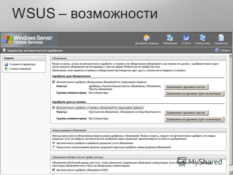 Группировка клиентов Group Policy WSUS Server/Registry Для каждой группы своя политика detect / install / uninstall Deadline Управление сервером и клиентом через.NET API COM API сценарии командную строку Оптимизация использования каналов BITS 2.0 Раб