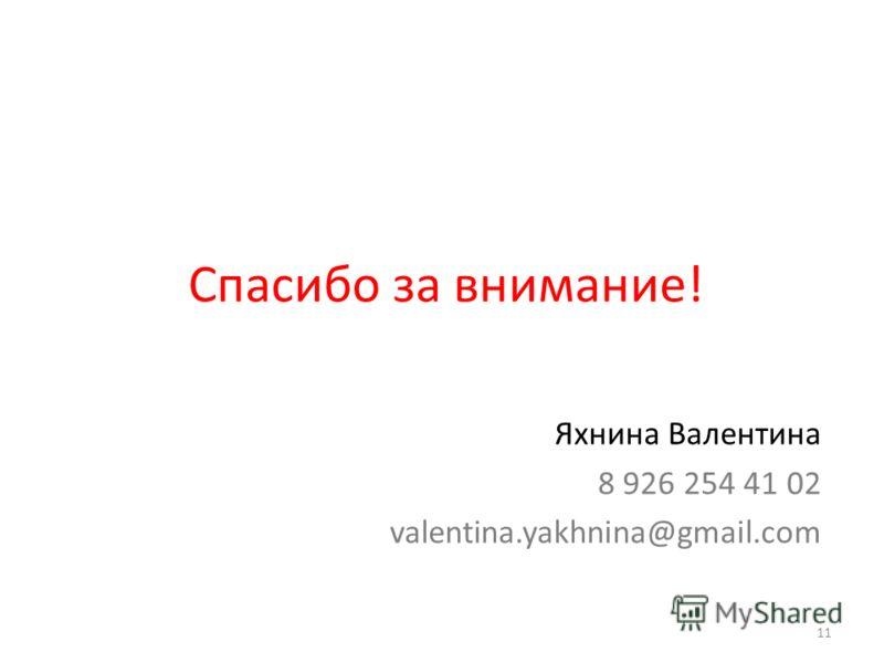Спасибо за внимание! Яхнина Валентина 8 926 254 41 02 valentina.yakhnina@gmail.com 11