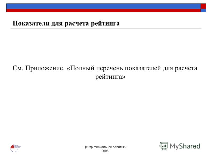 Центр фискальной политики 2006 11 Показатели для расчета рейтинга См. Приложение. «Полный перечень показателей для расчета рейтинга»