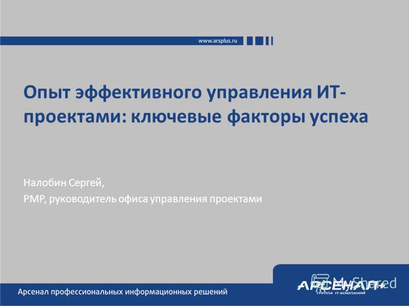 Опыт эффективного управления ИТ- проектами: ключевые факторы успеха Налобин Сергей, PMP, руководитель офиса управления проектами