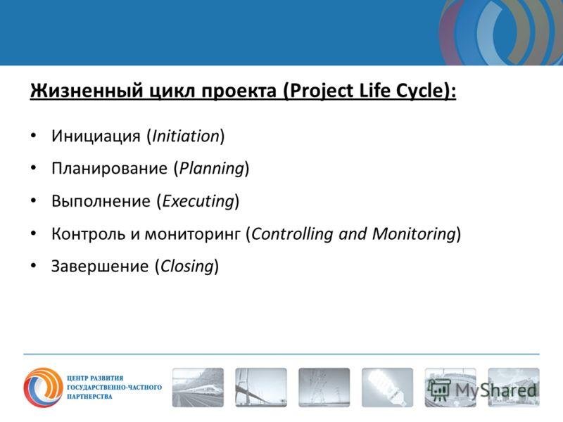 Жизненный цикл проекта (Project Life Cycle): Инициация (Initiation) Планирование (Planning) Выполнение (Executing) Контроль и мониторинг (Controlling and Monitoring) Завершение (Closing)
