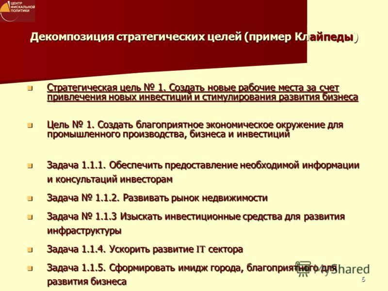 6 Декомпозиция стратегических целей (пример Клайпеды) Стратегическая цель 1. Создать новые рабочие места за счет привлечения новых инвестиций и стимулирования развития бизнеса Стратегическая цель 1. Создать новые рабочие места за счет привлечения нов