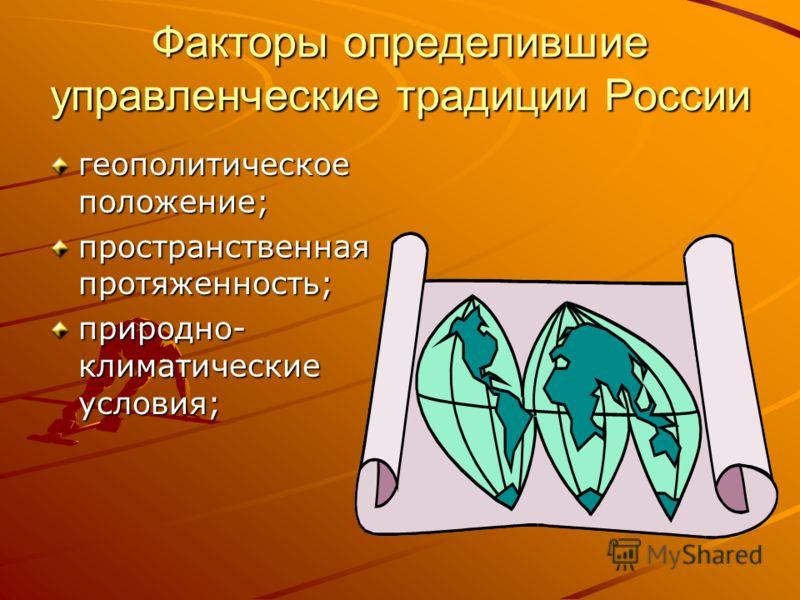 Факторы определившие управленческие традиции России геополитическое положение; пространственная протяженность; природно- климатические условия;