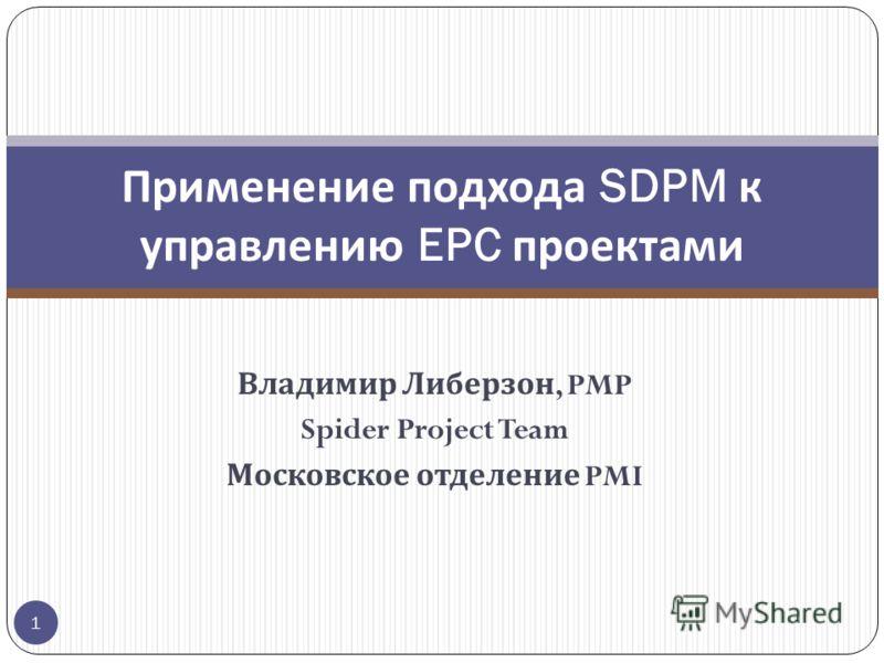 Владимир Либерзон, PMP Spider Project Team Московское отделение PMI Применение подхода SDPM к управлению EPC проектами 1