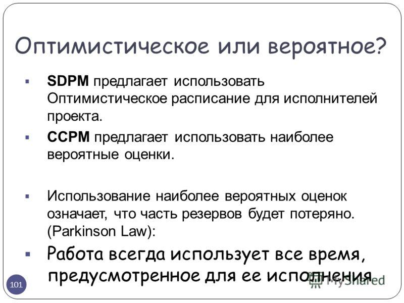 SDPM предлагает использовать Оптимистическое расписание для исполнителей проекта. CCPM предлагает использовать наиболее вероятные оценки. Использование наиболее вероятных оценок означает, что часть резервов будет потеряно. (Parkinson Law): Работа все