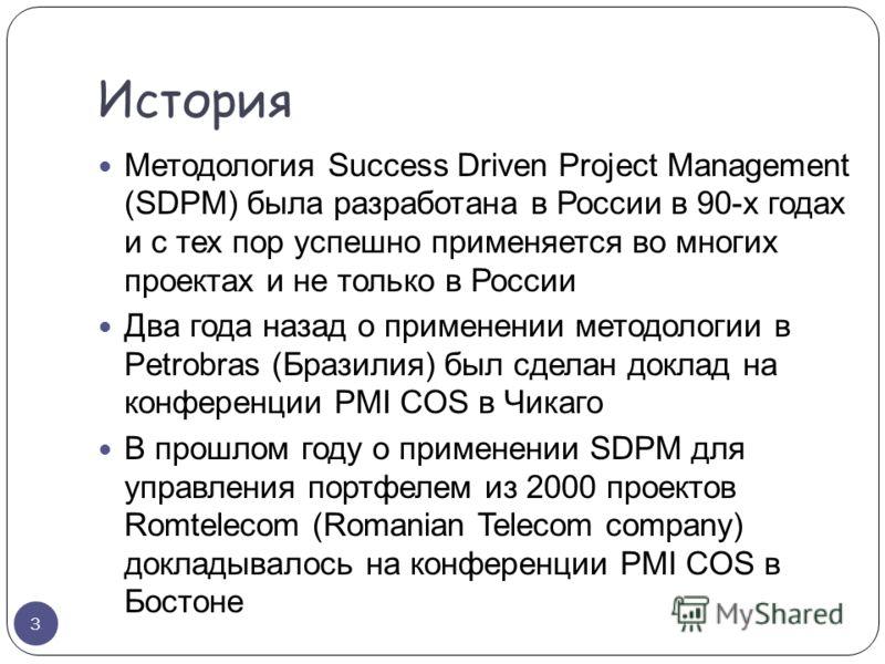 История Методология Success Driven Project Management (SDPM) была разработана в России в 90-х годах и с тех пор успешно применяется во многих проектах и не только в России Два года назад о применении методологии в Petrobras (Бразилия) был сделан докл