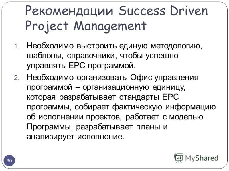 1. Необходимо выстроить единую методологию, шаблоны, справочники, чтобы успешно управлять EPC программой. 2. Необходимо организовать Офис управления программой – организационную единицу, которая разрабатывает стандарты EPC программы, собирает фактиче