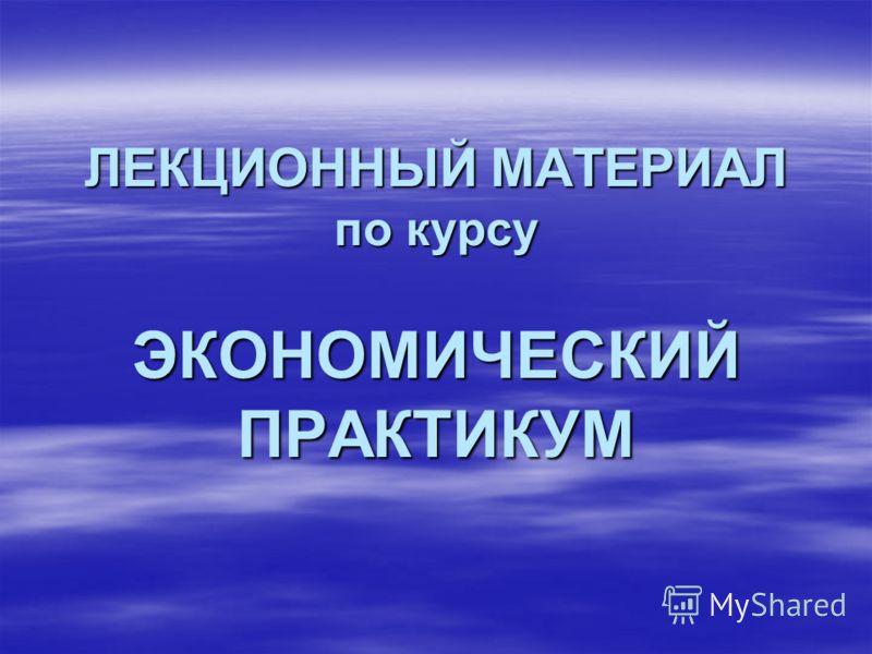 ЛЕКЦИОННЫЙ МАТЕРИАЛ по курсу ЭКОНОМИЧЕСКИЙ ПРАКТИКУМ