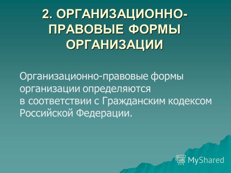 2. ОРГАНИЗАЦИОННО- ПРАВОВЫЕ ФОРМЫ ОРГАНИЗАЦИИ Организационно-правовые формы организации определяются в соответствии с Гражданским кодексом Российской Федерации.
